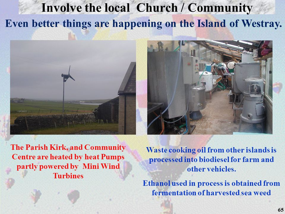 65 Even better things are happening on the Island of Westray. The Parish Kirk, and Community Centre are heated by heat Pumps partly powered by Mini Wi
