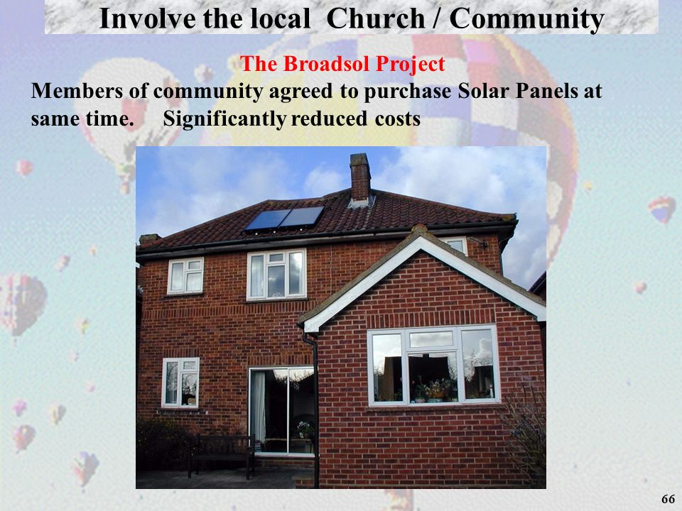 66 Involve the local Church / Community The Broadsol Project Members of community agreed to purchase Solar Panels at same time. Significantly reduced