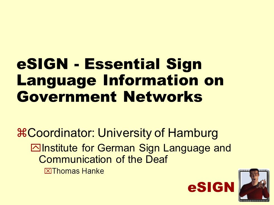 eSIGN eSIGN - Essential Sign Language Information on Government Networks zCoordinator: University of Hamburg yInstitute for German Sign Language and Communication of the Deaf xThomas Hanke