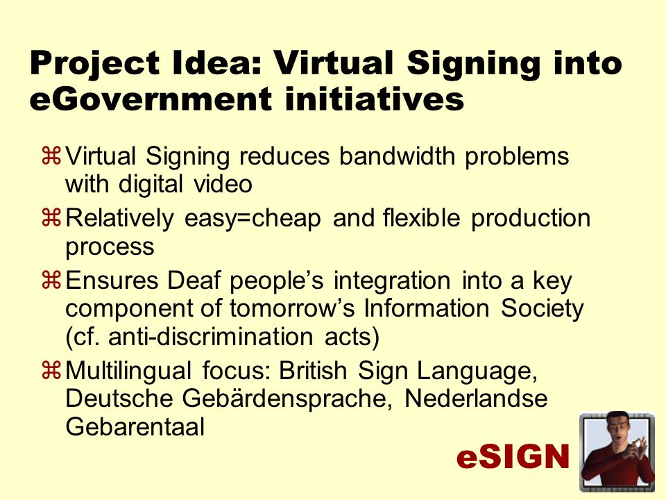 eSIGN Project Idea: Virtual Signing into eGovernment initiatives zVirtual Signing reduces bandwidth problems with digital video zRelatively easy=cheap and flexible production process zEnsures Deaf peoples integration into a key component of tomorrows Information Society (cf.
