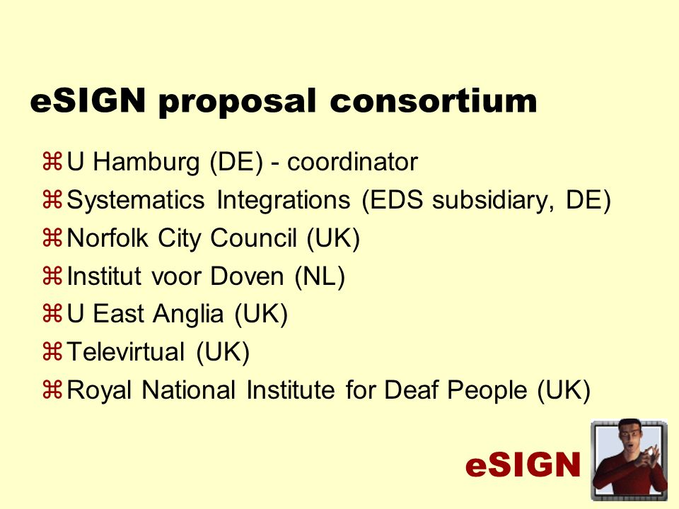 eSIGN eSIGN proposal consortium zU Hamburg (DE) - coordinator zSystematics Integrations (EDS subsidiary, DE) zNorfolk City Council (UK) zInstitut voor Doven (NL) zU East Anglia (UK) zTelevirtual (UK) zRoyal National Institute for Deaf People (UK)