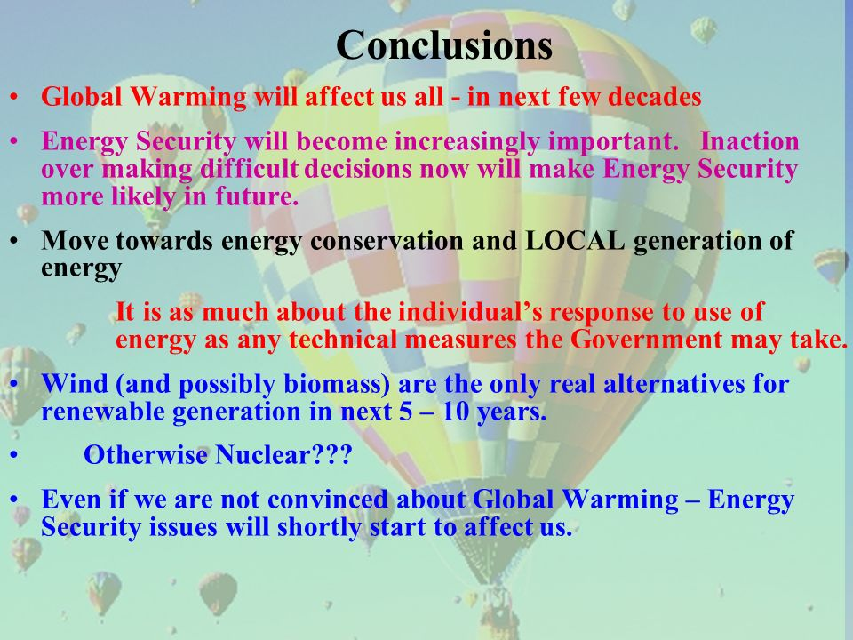 Conclusions Global Warming will affect us all - in next few decades Energy Security will become increasingly important. Inaction over making difficult