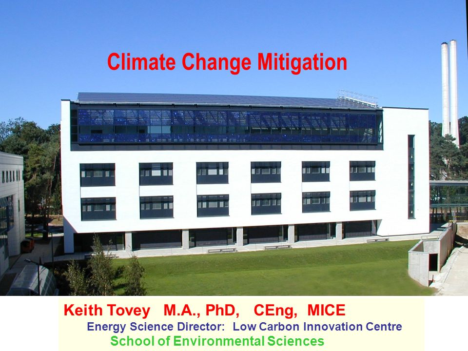 Climate Change Mitigation Keith Tovey M.A., PhD, CEng, MICE Energy Science Director: Low Carbon Innovation Centre School of Environmental Sciences