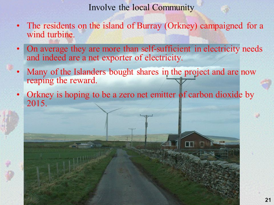 21 Involve the local Community The residents on the island of Burray (Orkney) campaigned for a wind turbine. On average they are more than self-suffic