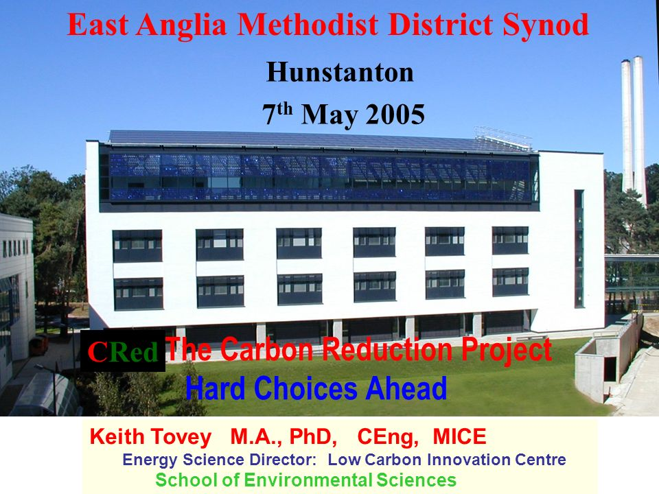 The Carbon Reduction Project Hard Choices Ahead Keith Tovey M.A., PhD, CEng, MICE Energy Science Director: Low Carbon Innovation Centre School of Environmental Sciences East Anglia Methodist District Synod Hunstanton 7 th May 2005 CRed