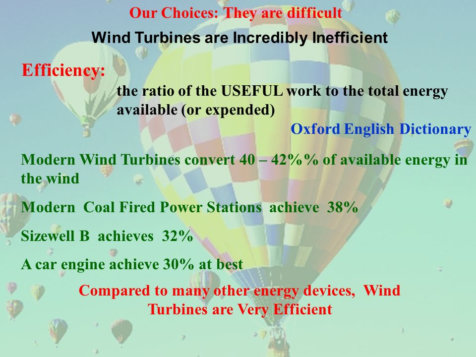 Our Choices: They are difficult Wind Turbines are Incredibly Inefficient Efficiency: the ratio of the USEFUL work to the total energy available (or expended) Oxford English Dictionary Modern Wind Turbines convert 40 – 42% of available energy in the wind Modern Coal Fired Power Stations achieve 38% Sizewell B achieves 32% A car engine achieve 30% at best Compared to many other energy devices, Wind Turbines are Very Efficient
