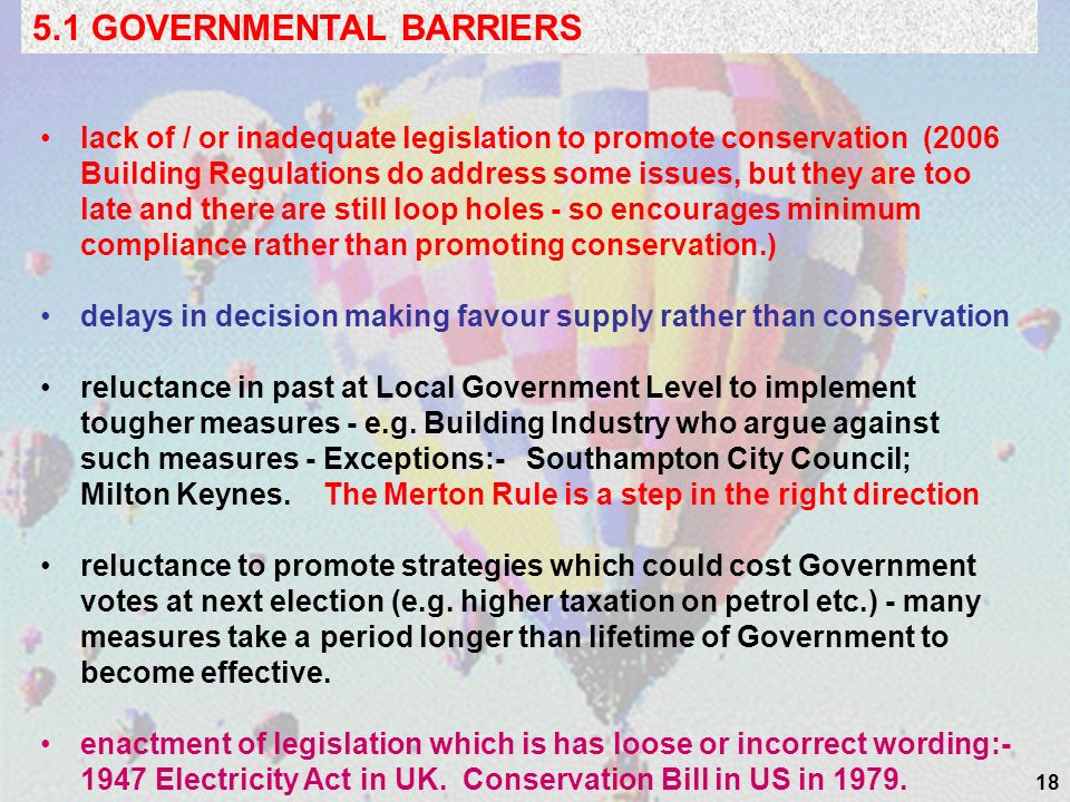 18 5.1 GOVERNMENTAL BARRIERS lack of / or inadequate legislation to promote conservation (2006 Building Regulations do address some issues, but they are too late and there are still loop holes - so encourages minimum compliance rather than promoting conservation.) delays in decision making favour supply rather than conservation reluctance in past at Local Government Level to implement tougher measures - e.g.