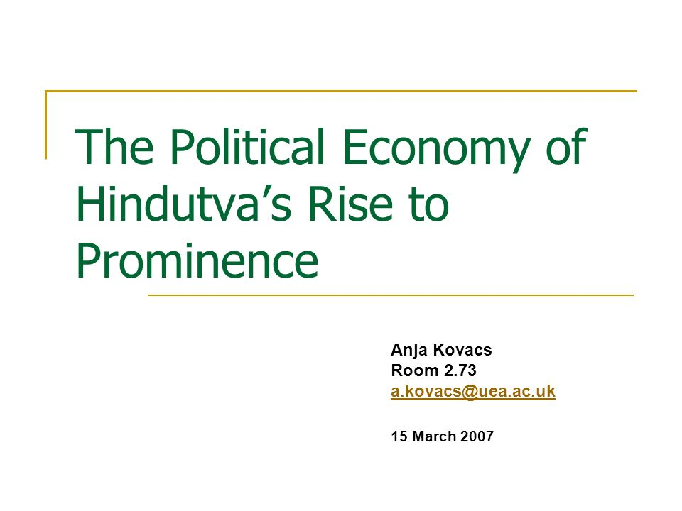 The Political Economy of Hindutva A shared cultural essence: excludes the Muslim community from the nation erases from view the power relations that continue to exist among Hindus Main supporters: upper caste, middle class