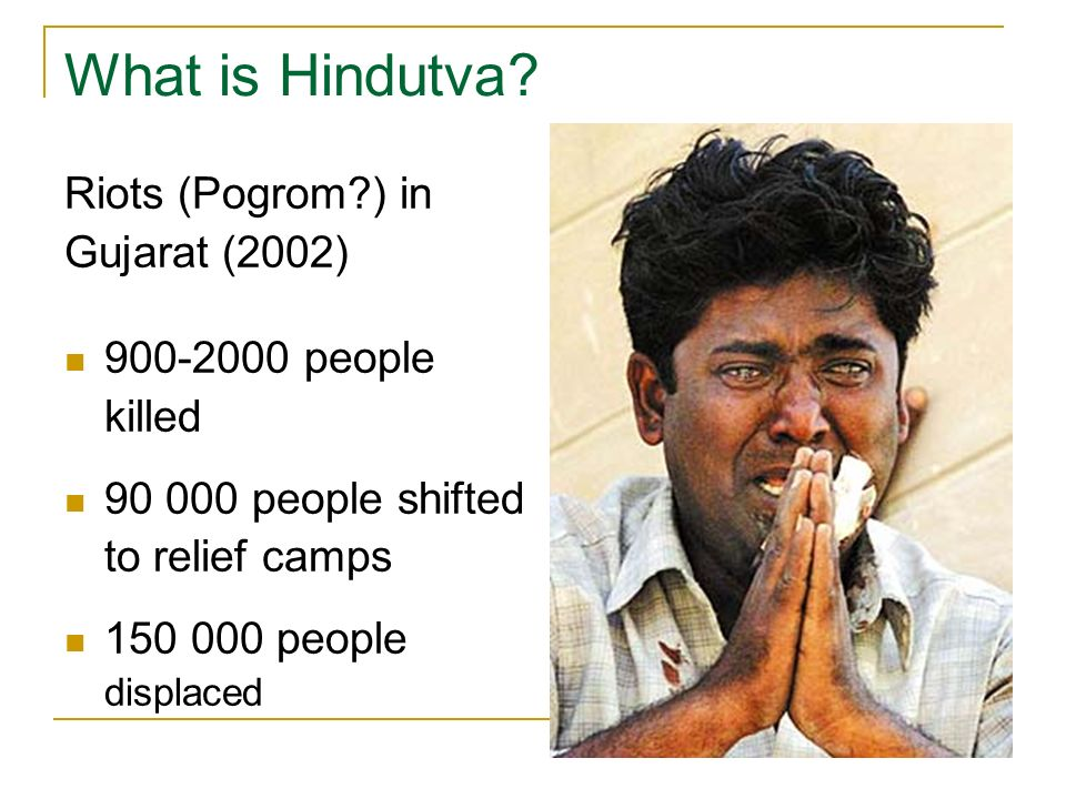 What is Hindutva? Riots (Pogrom?) in Gujarat (2002) 900-2000 people killed 90 000 people shifted to relief camps 150 000 people displaced