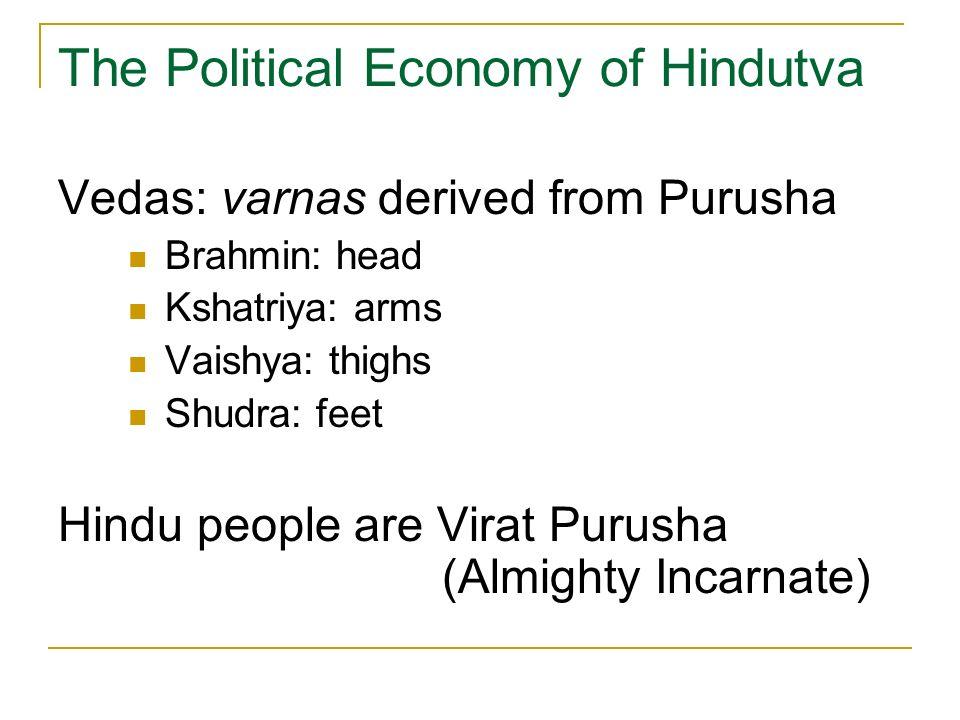 The Political Economy of Hindutva Vedas: varnas derived from Purusha Brahmin: head Kshatriya: arms Vaishya: thighs Shudra: feet Hindu people are Virat