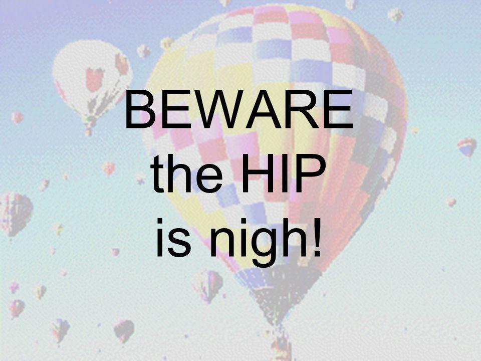 20 BEWARE the HIP is nigh!