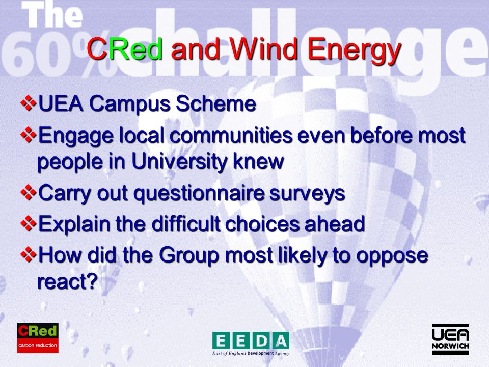 CRed and Wind Energy UEA Campus Scheme UEA Campus Scheme Engage local communities even before most people in University knew Engage local communities even before most people in University knew Carry out questionnaire surveys Carry out questionnaire surveys Explain the difficult choices ahead Explain the difficult choices ahead How did the Group most likely to oppose react.