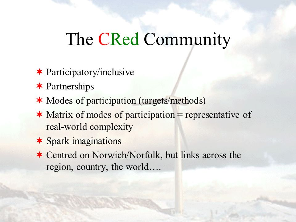 The CRed Community Participatory/inclusive Partnerships Modes of participation (targets/methods) Matrix of modes of participation = representative of real-world complexity Spark imaginations Centred on Norwich/Norfolk, but links across the region, country, the world….