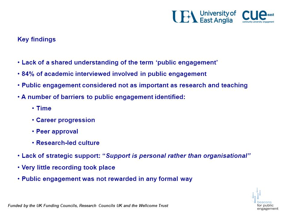 Funded by the UK Funding Councils, Research Councils UK and the Wellcome Trust Key findings Lack of a shared understanding of the term public engagement 84% of academic interviewed involved in public engagement Public engagement considered not as important as research and teaching A number of barriers to public engagement identified: Time Career progression Peer approval Research-led culture Lack of strategic support: Support is personal rather than organisational Very little recording took place Public engagement was not rewarded in any formal way