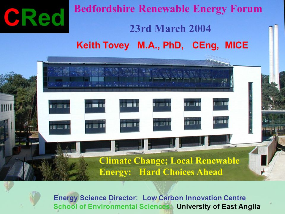 Keith Tovey M.A., PhD, CEng, MICE Energy Science Director: Low Carbon Innovation Centre School of Environmental Sciences: University of East Anglia CRed Bedfordshire Renewable Energy Forum 23rd March 2004 Climate Change; Local Renewable Energy: Hard Choices Ahead