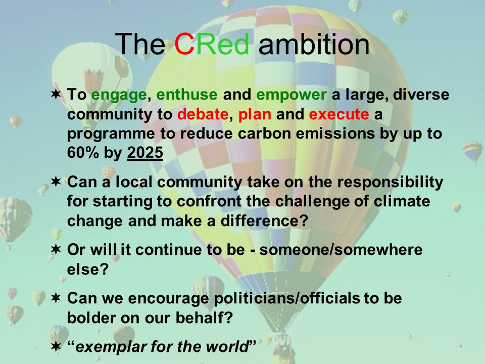 The CRed ambition To engage, enthuse and empower a large, diverse community to debate, plan and execute a programme to reduce carbon emissions by up to 60% by 2025 Can a local community take on the responsibility for starting to confront the challenge of climate change and make a difference.