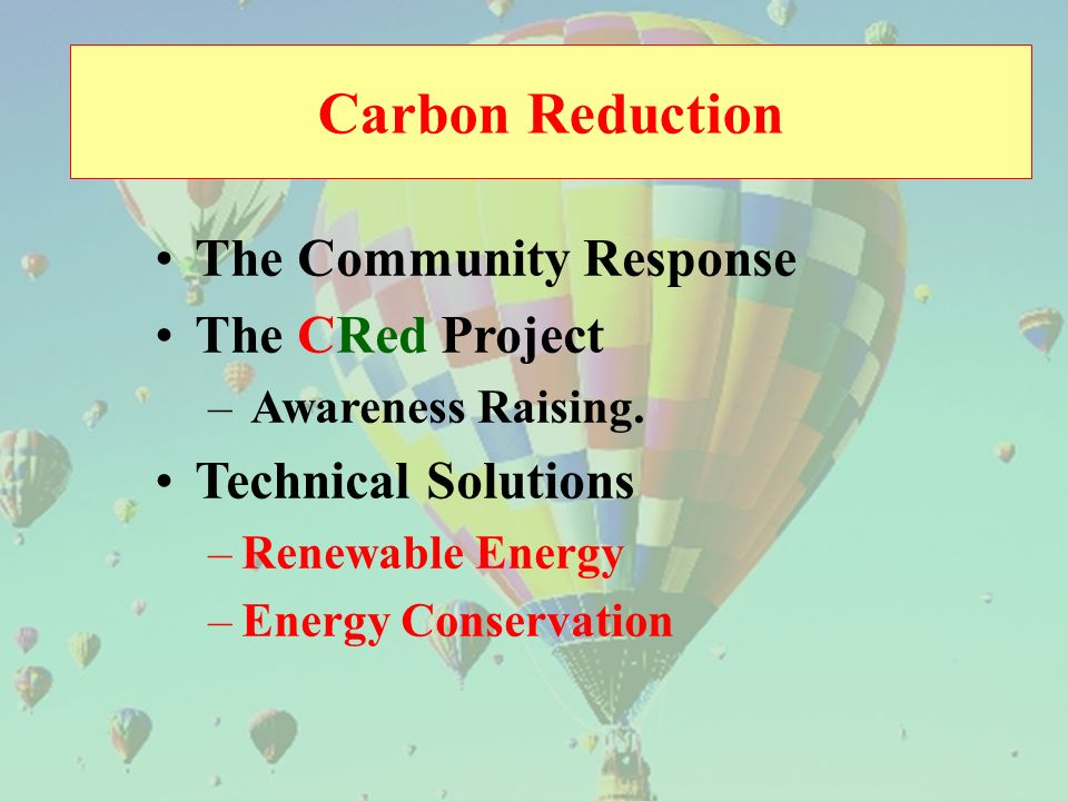 Carbon Reduction The Community Response The CRed Project – Awareness Raising. Technical Solutions –Renewable Energy –Energy Conservation