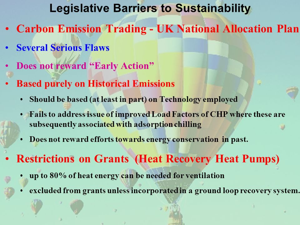 Legislative Barriers to Sustainability Carbon Emission Trading - UK National Allocation Plan Several Serious Flaws Does not reward Early Action Based purely on Historical Emissions Should be based (at least in part) on Technology employed Fails to address issue of improved Load Factors of CHP where these are subsequently associated with adsorption chilling Does not reward efforts towards energy conservation in past.
