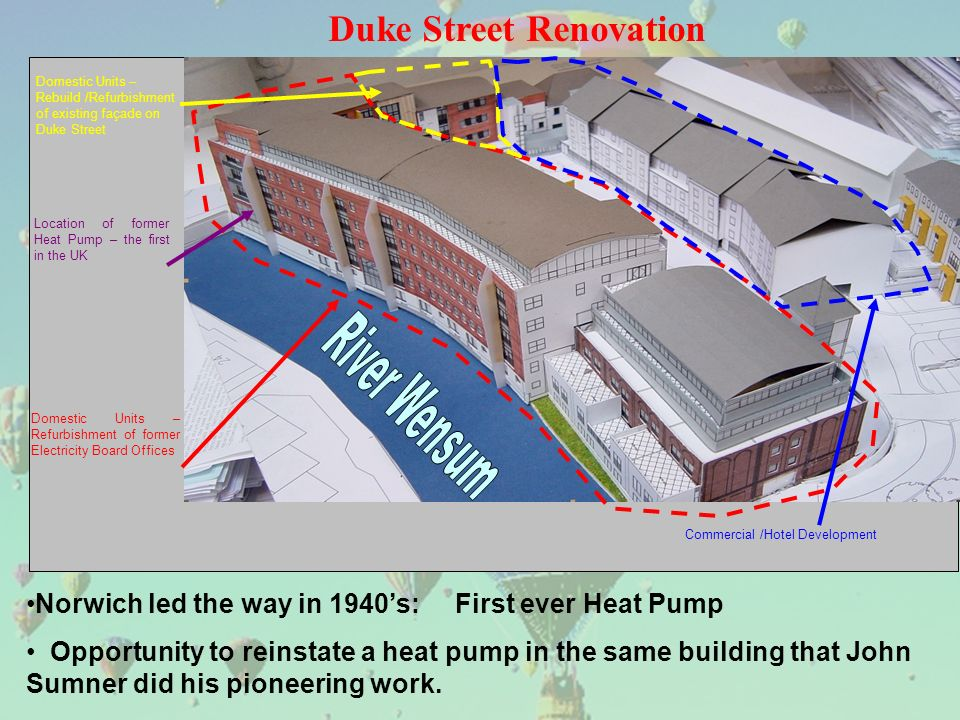 Duke Street Renovation Domestic Units – Rebuild /Refurbishment of existing façade on Duke Street Location of former Heat Pump – the first in the UK Commercial /Hotel Development Domestic Units – Refurbishment of former Electricity Board Offices Norwich led the way in 1940s: First ever Heat Pump Opportunity to reinstate a heat pump in the same building that John Sumner did his pioneering work.
