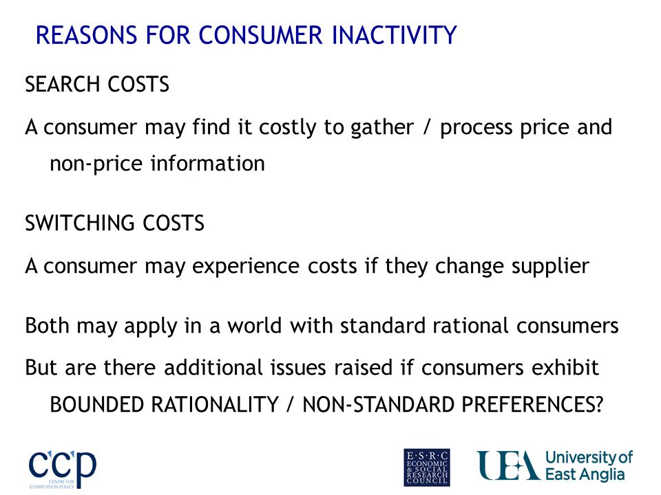 REASONS FOR CONSUMER INACTIVITY SEARCH COSTS A consumer may find it costly to gather / process price and non-price information SWITCHING COSTS A consumer may experience costs if they change supplier Both may apply in a world with standard rational consumers But are there additional issues raised if consumers exhibit BOUNDED RATIONALITY / NON-STANDARD PREFERENCES?