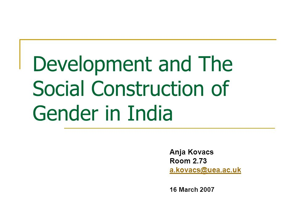 Development and The Social Construction of Gender in India Anja Kovacs Room 2.73 a.kovacs@uea.ac.uk 16 March 2007