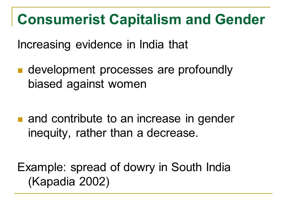 Consumerist Capitalism and Gender Increasing evidence in India that development processes are profoundly biased against women and contribute to an increase in gender inequity, rather than a decrease.