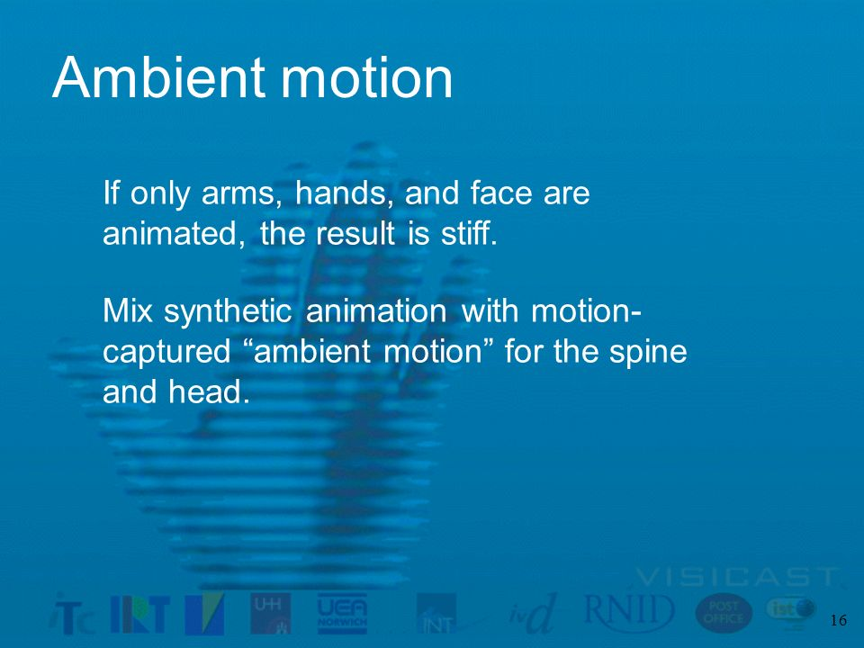 16 Ambient motion Mix synthetic animation with motion- captured ambient motion for the spine and head.