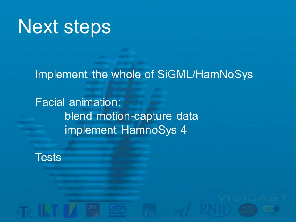 17 Next steps Implement the whole of SiGML/HamNoSys Facial animation: blend motion-capture data implement HamnoSys 4 Tests
