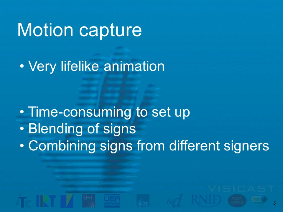 3 Motion capture Very lifelike animation Time-consuming to set up Blending of signs Combining signs from different signers