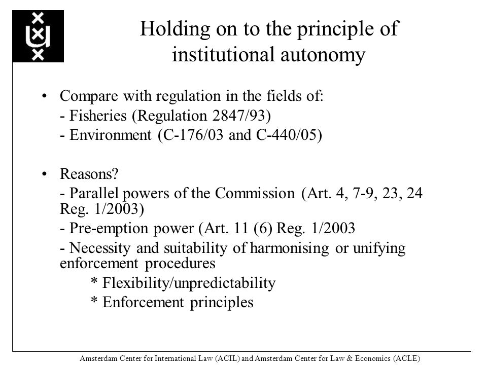 Amsterdam Center for International Law (ACIL) and Amsterdam Center for Law & Economics (ACLE) Holding on to the principle of institutional autonomy Compare with regulation in the fields of: - Fisheries (Regulation 2847/93) - Environment (C-176/03 and C-440/05) Reasons.