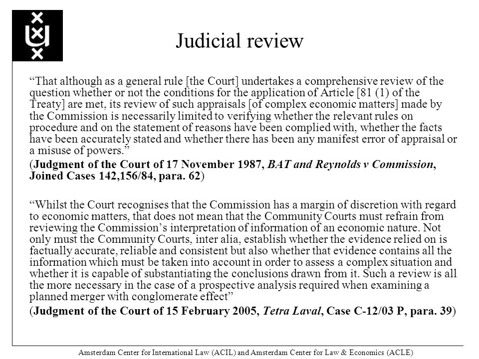 Amsterdam Center for International Law (ACIL) and Amsterdam Center for Law & Economics (ACLE) Judicial review That although as a general rule [the Court] undertakes a comprehensive review of the question whether or not the conditions for the application of Article [81 (1) of the Treaty] are met, its review of such appraisals [of complex economic matters] made by the Commission is necessarily limited to verifying whether the relevant rules on procedure and on the statement of reasons have been complied with, whether the facts have been accurately stated and whether there has been any manifest error of appraisal or a misuse of powers.