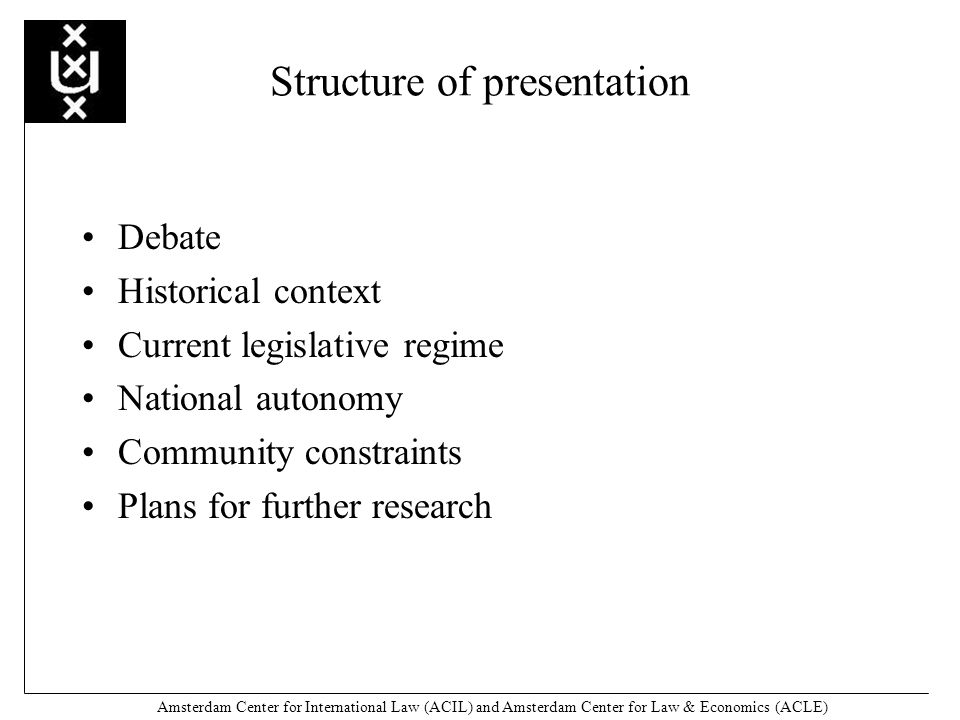 Amsterdam Center for International Law (ACIL) and Amsterdam Center for Law & Economics (ACLE) Structure of presentation Debate Historical context Current legislative regime National autonomy Community constraints Plans for further research