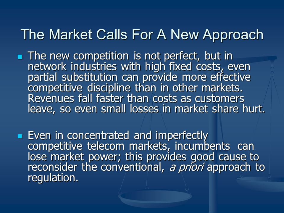 The Market Calls For A New Approach The new competition is not perfect, but in network industries with high fixed costs, even partial substitution can provide more effective competitive discipline than in other markets.