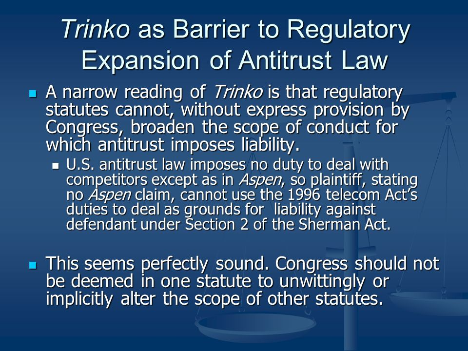 Trinko as Barrier to Regulatory Expansion of Antitrust Law A narrow reading of Trinko is that regulatory statutes cannot, without express provision by Congress, broaden the scope of conduct for which antitrust imposes liability.
