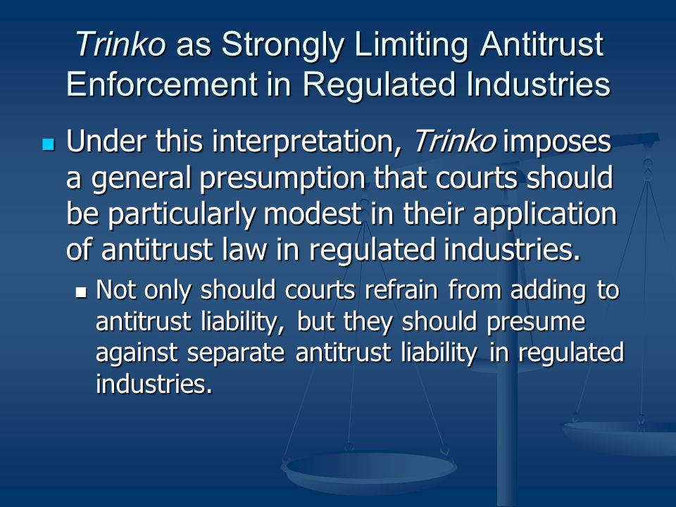 Trinko as Strongly Limiting Antitrust Enforcement in Regulated Industries Under this interpretation, Trinko imposes a general presumption that courts should be particularly modest in their application of antitrust law in regulated industries.