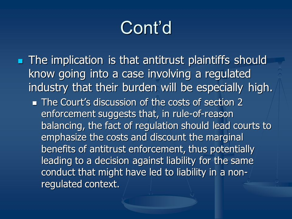 Contd The implication is that antitrust plaintiffs should know going into a case involving a regulated industry that their burden will be especially high.
