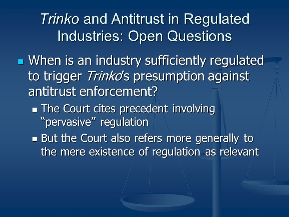 Trinko and Antitrust in Regulated Industries: Open Questions When is an industry sufficiently regulated to trigger Trinkos presumption against antitrust enforcement.