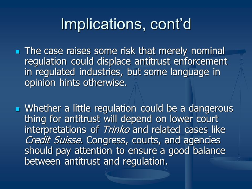 Implications, contd The case raises some risk that merely nominal regulation could displace antitrust enforcement in regulated industries, but some language in opinion hints otherwise.