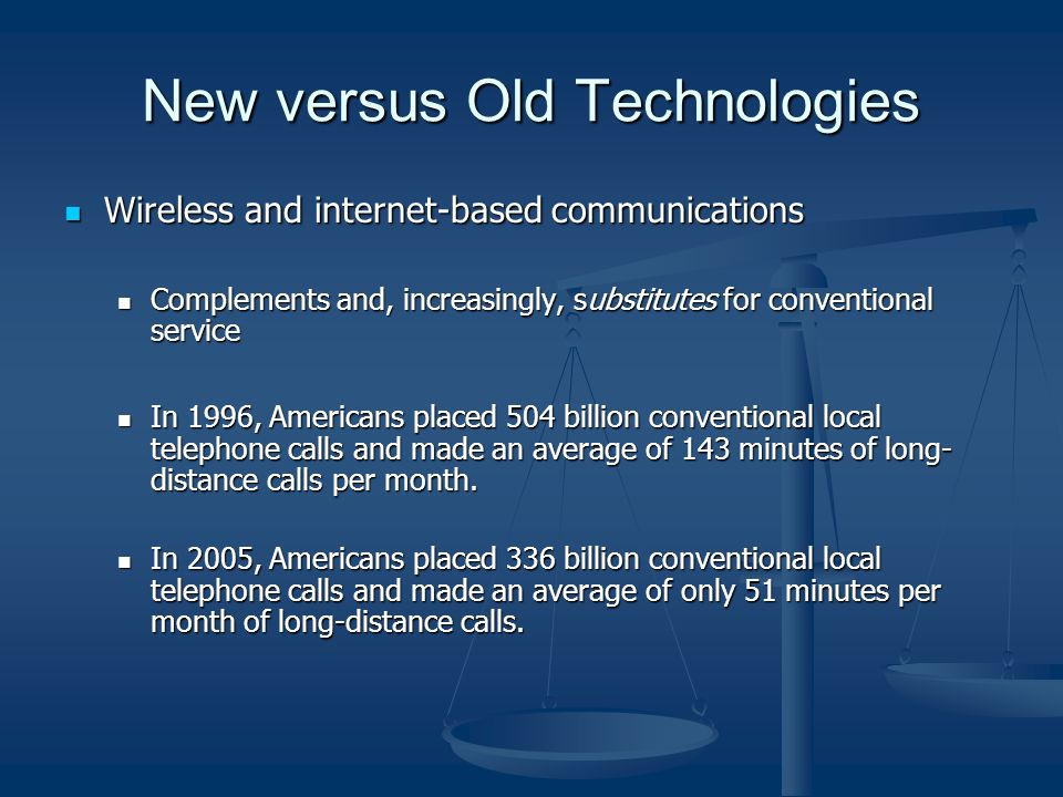 New versus Old Technologies Wireless and internet-based communications Wireless and internet-based communications Complements and, increasingly, substitutes for conventional service Complements and, increasingly, substitutes for conventional service In 1996, Americans placed 504 billion conventional local telephone calls and made an average of 143 minutes of long- distance calls per month.