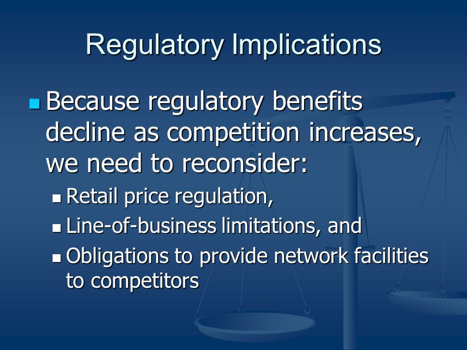 Regulatory Implications Because regulatory benefits decline as competition increases, we need to reconsider: Because regulatory benefits decline as competition increases, we need to reconsider: Retail price regulation, Retail price regulation, Line-of-business limitations, and Line-of-business limitations, and Obligations to provide network facilities to competitors Obligations to provide network facilities to competitors