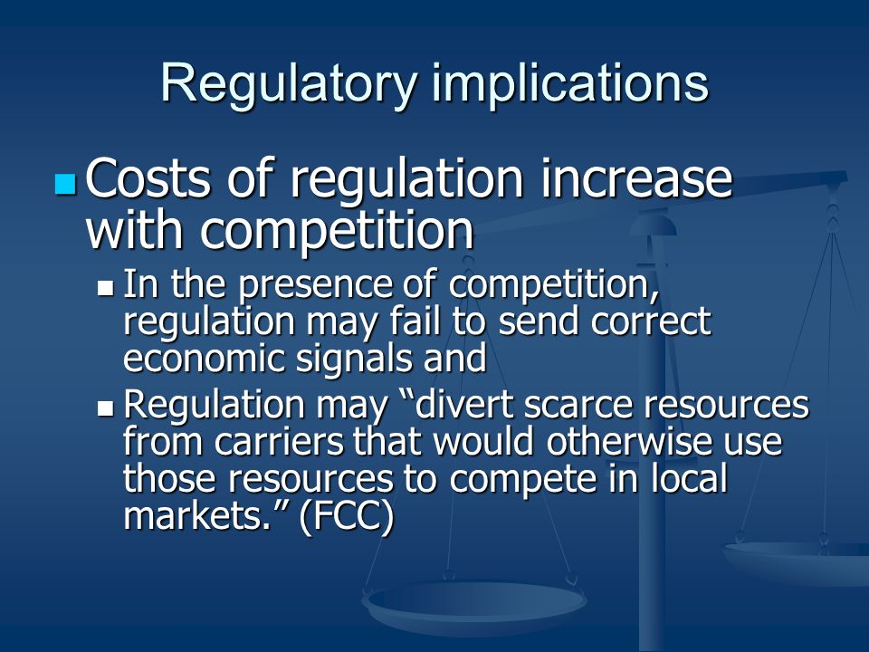 Regulatory implications Costs of regulation increase with competition Costs of regulation increase with competition In the presence of competition, regulation may fail to send correct economic signals and In the presence of competition, regulation may fail to send correct economic signals and Regulation may divert scarce resources from carriers that would otherwise use those resources to compete in local markets.