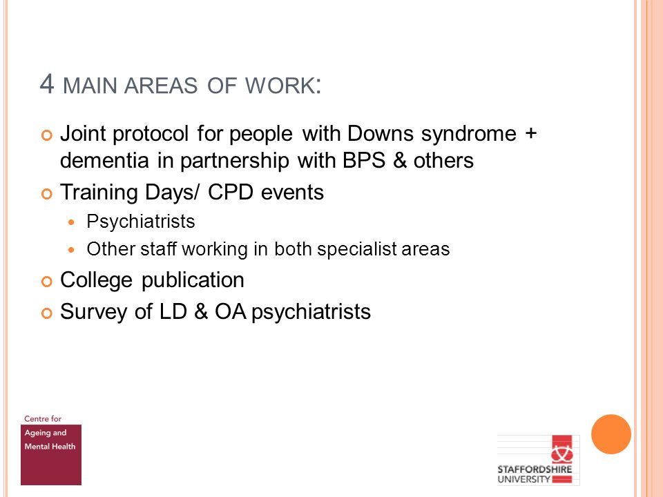 4 MAIN AREAS OF WORK : Joint protocol for people with Downs syndrome + dementia in partnership with BPS & others Training Days/ CPD events Psychiatrists Other staff working in both specialist areas College publication Survey of LD & OA psychiatrists