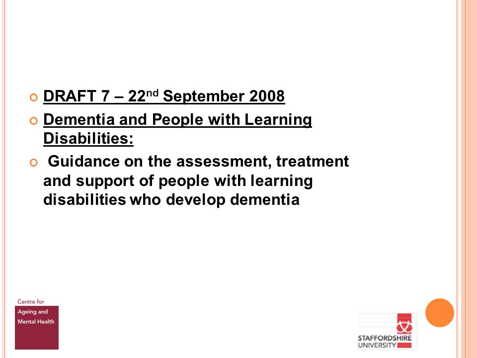 DRAFT 7 – 22 nd September 2008 Dementia and People with Learning Disabilities: Guidance on the assessment, treatment and support of people with learning disabilities who develop dementia