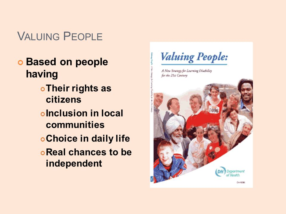 V ALUING P EOPLE Based on people having Their rights as citizens Inclusion in local communities Choice in daily life Real chances to be independent