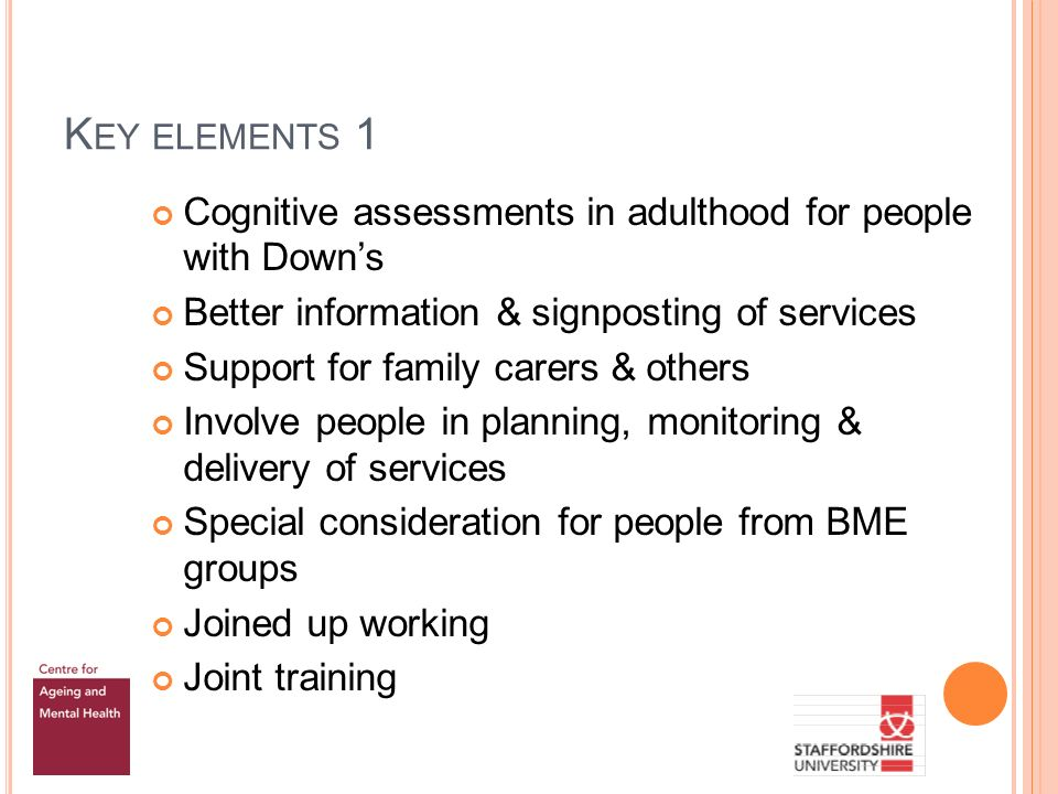 K EY ELEMENTS 1 Cognitive assessments in adulthood for people with Downs Better information & signposting of services Support for family carers & others Involve people in planning, monitoring & delivery of services Special consideration for people from BME groups Joined up working Joint training