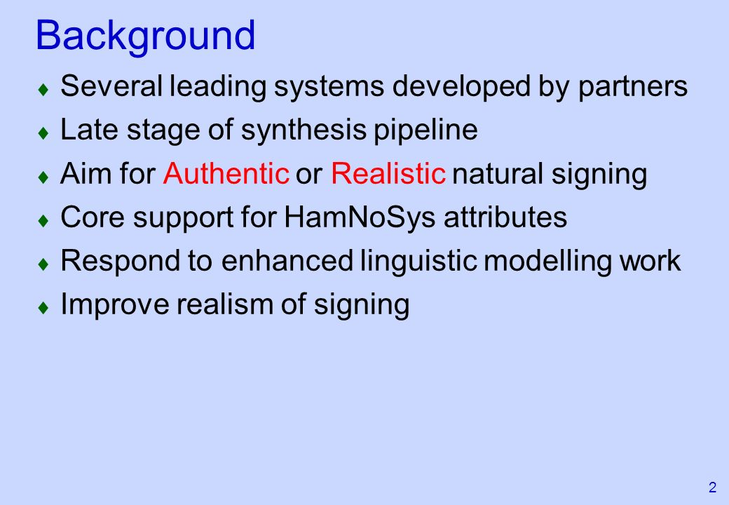 2 Background Several leading systems developed by partners Late stage of synthesis pipeline Aim for Authentic or Realistic natural signing Core support for HamNoSys attributes Respond to enhanced linguistic modelling work Improve realism of signing