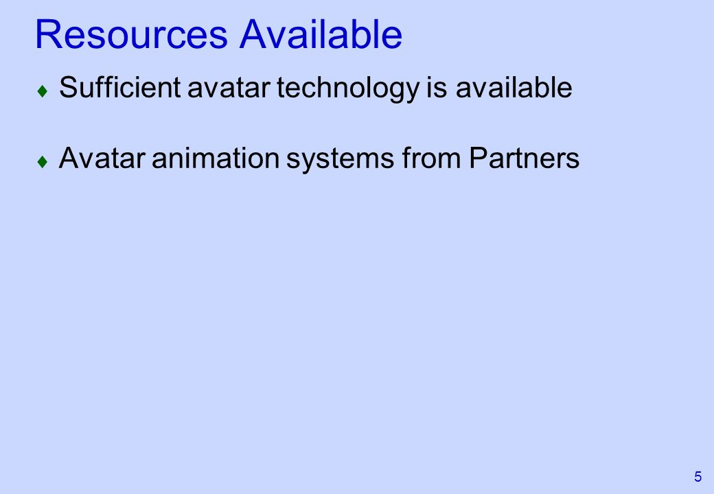 5 Resources Available Sufficient avatar technology is available Avatar animation systems from Partners