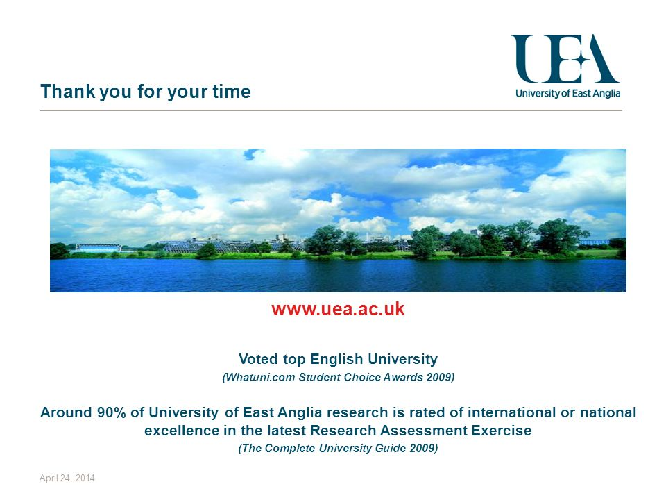 April 24, 2014 Thank you for your time www.uea.ac.uk Voted top English University (Whatuni.com Student Choice Awards 2009) Around 90% of University of East Anglia research is rated of international or national excellence in the latest Research Assessment Exercise (The Complete University Guide 2009)
