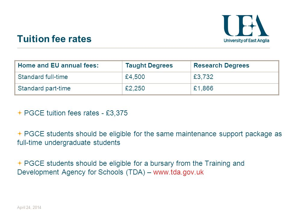 April 24, 2014 Tuition fee rates PGCE tuition fees rates - £3,375 PGCE students should be eligible for the same maintenance support package as full-time undergraduate students PGCE students should be eligible for a bursary from the Training and Development Agency for Schools (TDA) – www.tda.gov.uk Home and EU annual fees:Taught DegreesResearch Degrees Standard full-time£4,500£3,732 Standard part-time£2,250£1,866