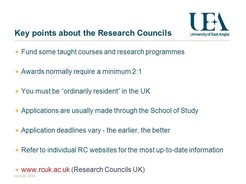 April 24, 2014 Key points about the Research Councils Fund some taught courses and research programmes Awards normally require a minimum 2:1 You must be ordinarily resident in the UK Applications are usually made through the School of Study Application deadlines vary - the earlier, the better Refer to individual RC websites for the most up-to-date information www.rcuk.ac.uk (Research Councils UK)